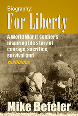 For Liberty: A World War II Soldier's Inspiring Life Story of Courage, Sacrifice, Survival and Resilience by Mike Befeler